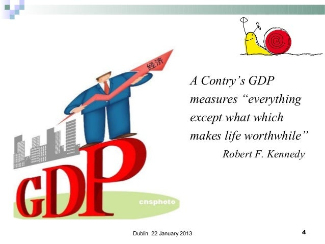 """A Contry's GDP measures """"everything except what which makes life worthwhile"""" Robert F. Kennedy  Dublin, 22 January 2013  4"""