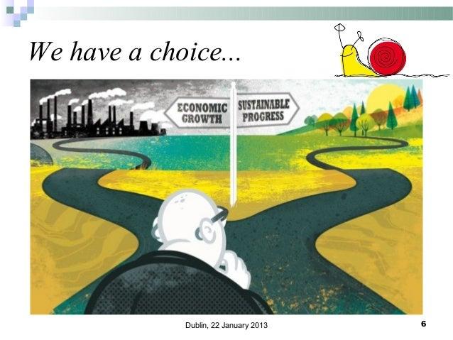 We have a choice...  Dublin, 22 January 2013  6