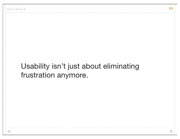 11Usability isn't just about eliminatingfrustration anymore.