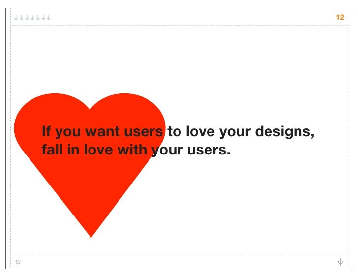 12If you want users to love your designs,fall in love with your users.