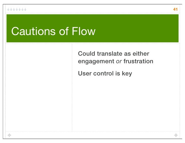 41Cautions of Flow            Could translate as either            engagement or frustration            User control is key