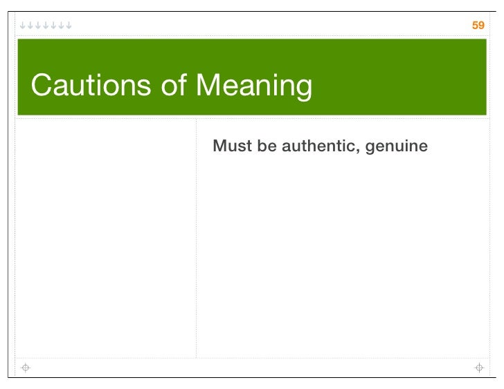 59Cautions of Meaning            Must be authentic, genuine