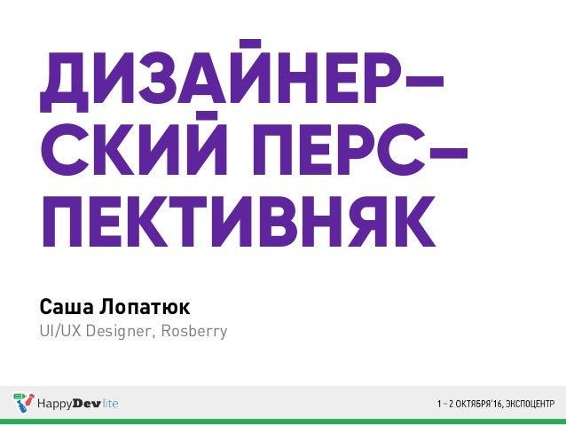 Саша Лопатюк UI/UX Designer, Rosberry ДИЗАЙНЕР– СКИЙ ПЕРС– ПЕКТИВНЯК