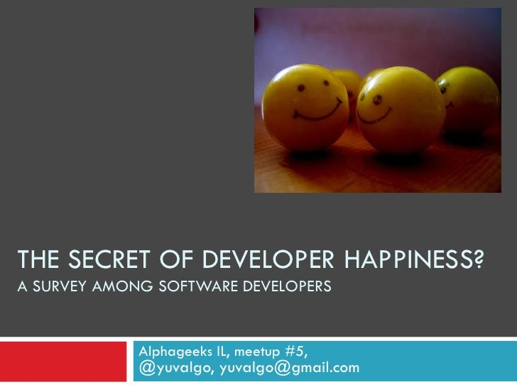 THE SECRET OF DEVELOPER HAPPINESS? A SURVEY AMONG SOFTWARE DEVELOPERS                Alphageeks IL, meetup #5,            ...