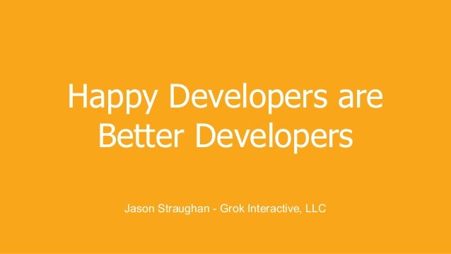 Happy Developers are Better Developers Jason Straughan - Grok Interactive, LLC