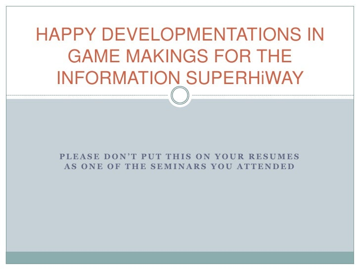 HAPPY DEVELOPMENTATIONS IN GAME MAKINGS FOR THE INFORMATION SUPERHiWAY<br />please don't put this on your resumes as one o...