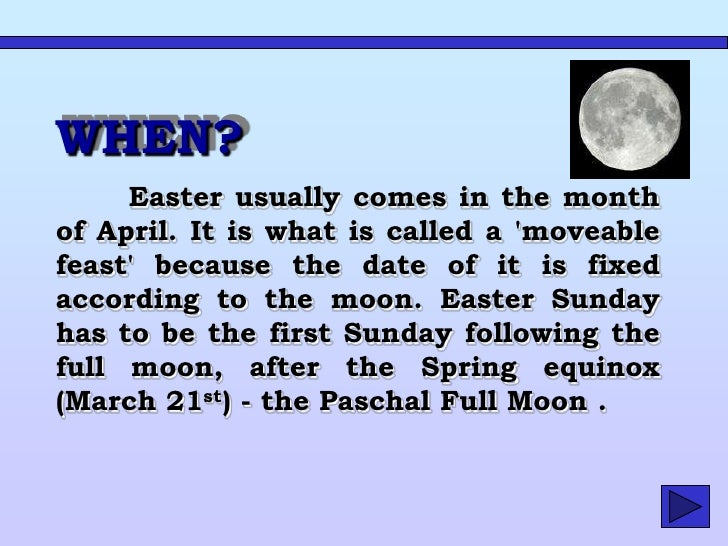 This means that Easter can fall as early as March 22nd or as late as April 25th. In 2009, Easter Sunday was on April 4th  ...