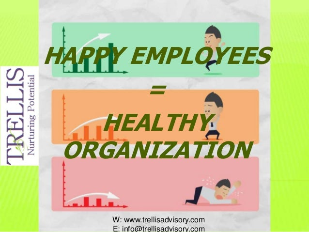 HAPPY EMPLOYEES = HEALTHY ORGANIZATION W: www.trellisadvisory.com E: info@trellisadvisory.com
