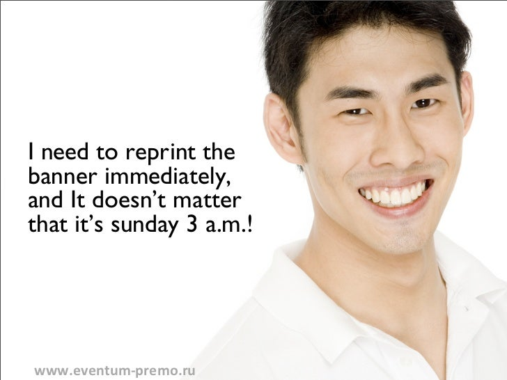 I need to reprint thebanner immediately,and It doesn't matterthat it's sunday 3 a.m.!www.eventum-‐premo.ru