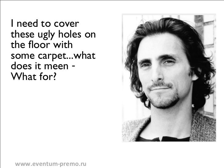 I need to coverthese ugly holes onthe floor withsome carpet...whatdoes it meen -What for?www.eventum-‐premo.ru