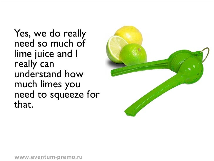 Yes, we do reallyneed so much oflime juice and Ireally canunderstand howmuch limes youneed to squeeze forthat.www.eventum-...