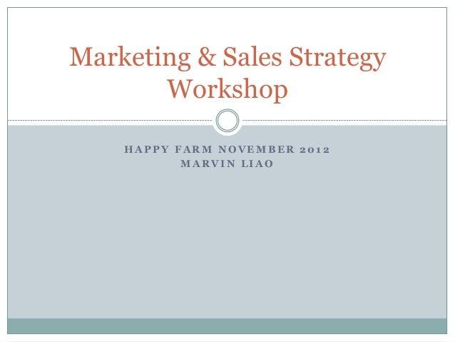 Marketing & Sales Strategy       Workshop    HAPPY FARM NOVEMBER 2012           MARVIN LIAO