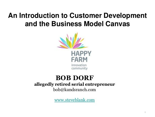 An Introduction to Customer Development     and the Business Model Canvas                BOB DORF       allegedly retired ...