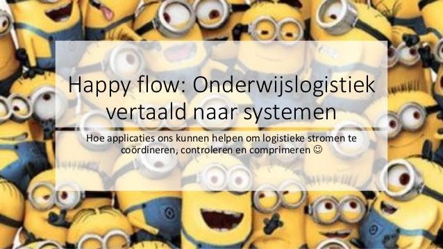 Happy flow: Onderwijslogistiek vertaald naar systemen Hoe applicaties ons kunnen helpen om logistieke stromen te coördiner...