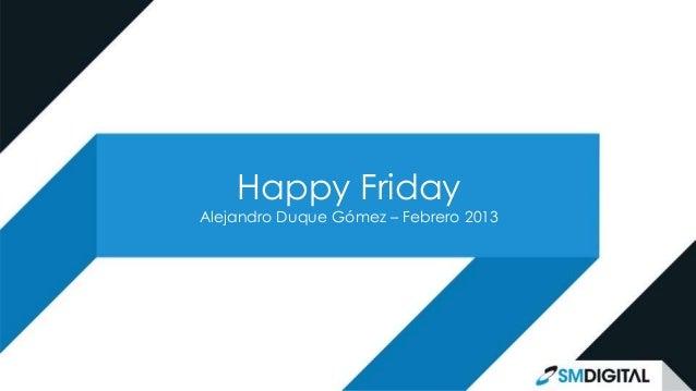 Happy FridayAlejandro Duque Gómez – Febrero 2013