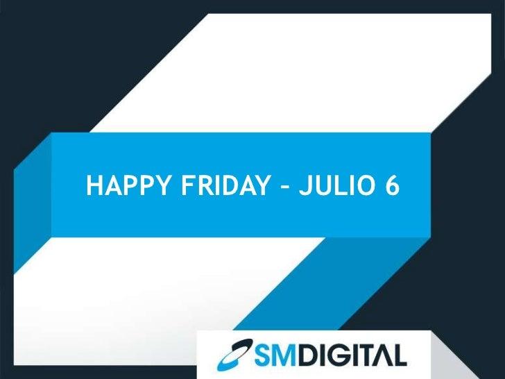 HAPPY FRIDAY – JULIO 6