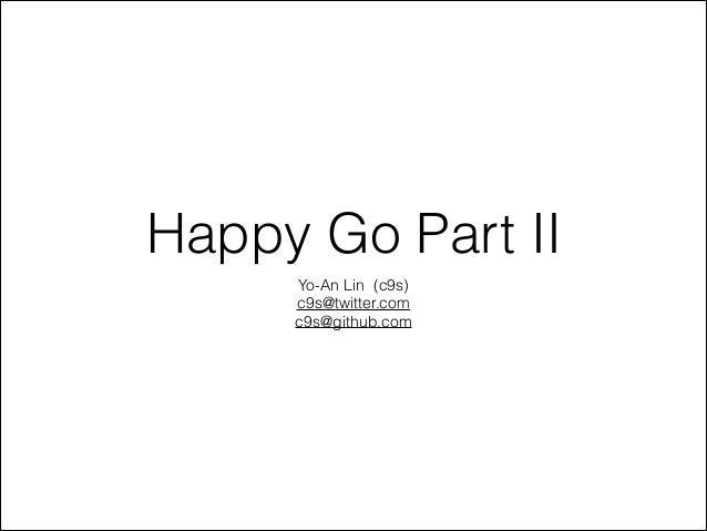 Happy Go Part II Yo-An Lin (c9s) c9s@twitter.com c9s@github.com