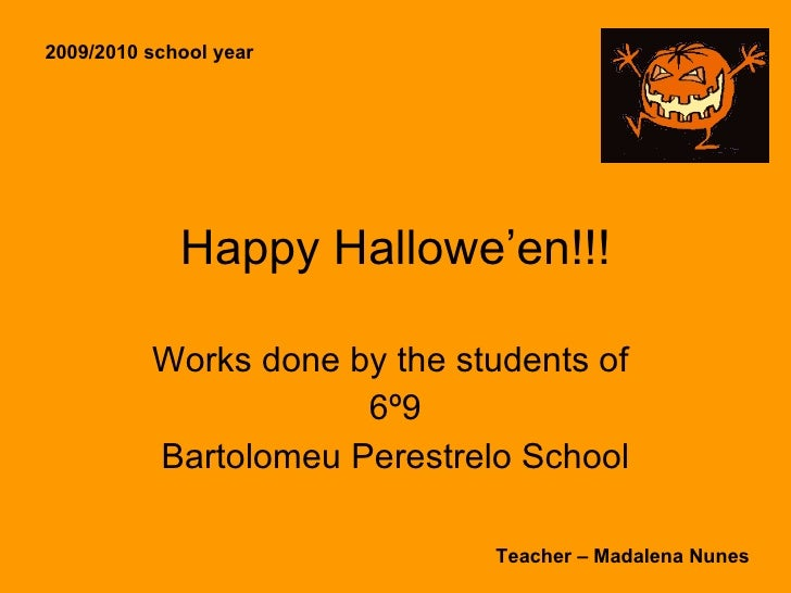 Happy Hallowe'en!!! Works done by the students of  6º9 Bartolomeu Perestrelo School 2009/2010 school year Teacher – Madale...
