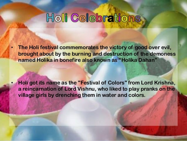 • The Holi festival commemorates the victory of good over evil, brought about by the burning and destruction of the demone...