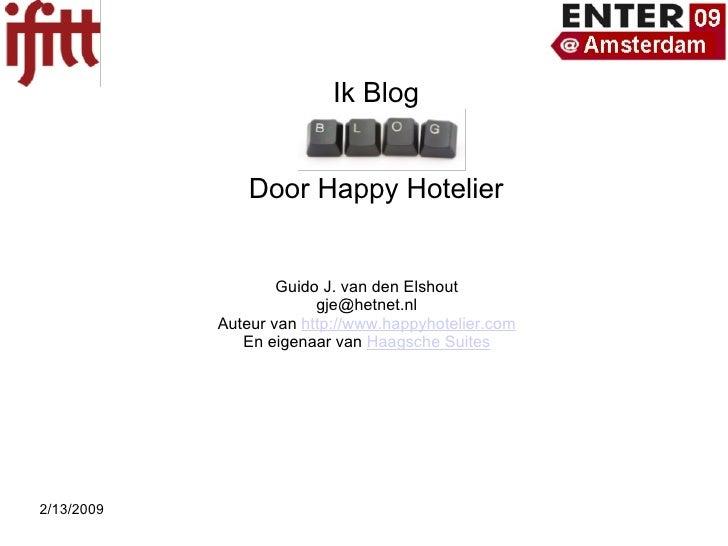 Ik Blog I  Door Happy Hotelier Guido J. van den Elshout [email_address] Auteur van  http://www.happyhotelier.com En eigena...