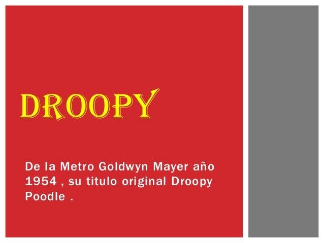 De la Metro Goldwyn Mayer año 1954 , su titulo original Droopy Poodle . DROOPY