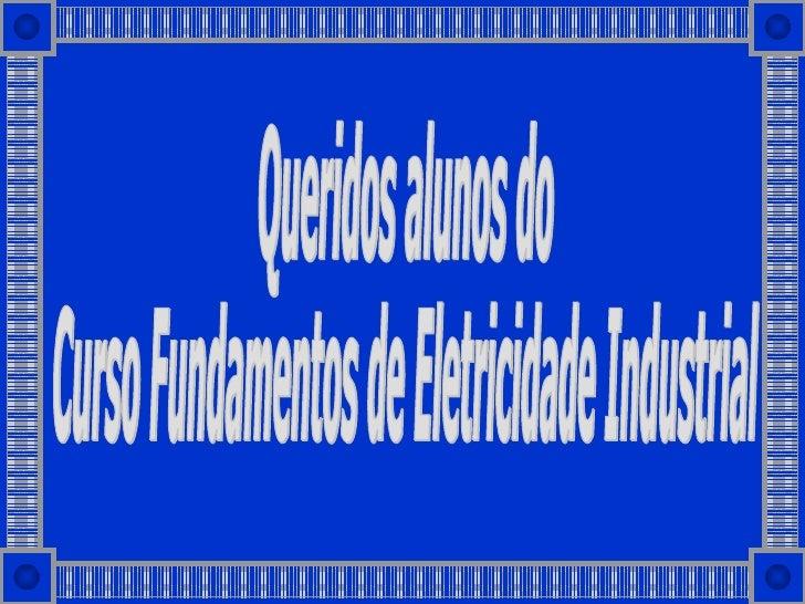 Queridos alunos do Curso Fundamentos de Eletricidade Industrial
