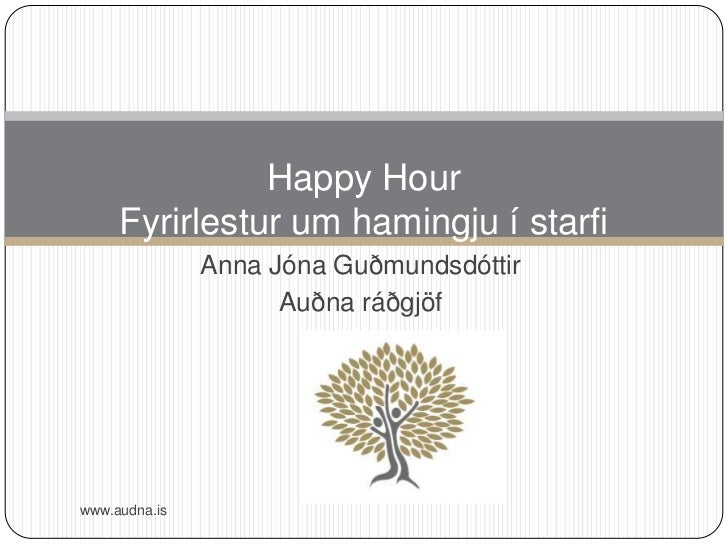 Happy Hour     Fyrirlestur um hamingju í starfi               Anna Jóna Guðmundsdóttir                     Auðna ráðgjöfww...