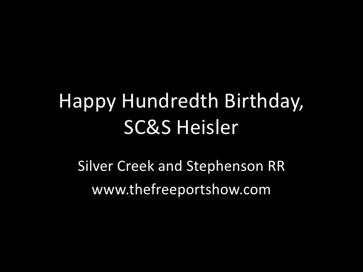 Happy Hundredth Birthday,      SC&S Heisler Silver Creek and Stephenson RR    www.thefreeportshow.com