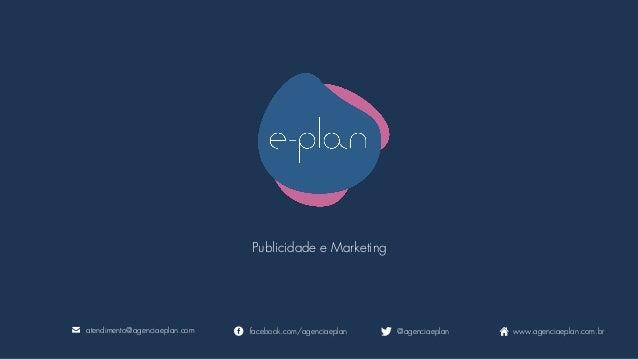 Publicidade e Marketing atendimento@agenciaeplan.com facebook.com/agenciaeplan @agenciaeplan www.agenciaeplan.com.br