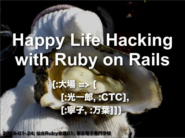 Happy Life Hacking with Ruby on Rails {:大場 => [ [:光一郎, :CTC], [:寧子, :万葉]]} 2009-01-24; 仙台Ruby会議01; 東北電子専門学校