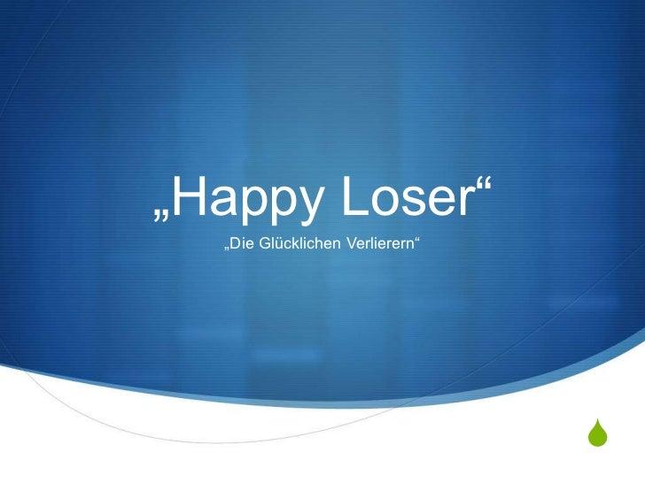 """""""Happy Loser""""  """"Die Glücklichen Verlierern""""                                 S"""