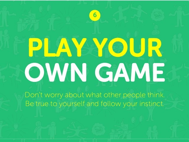 6  PLAY YOUR OWN GAME Don't worry about what other people think. Be true to yourself and follow your instinct.