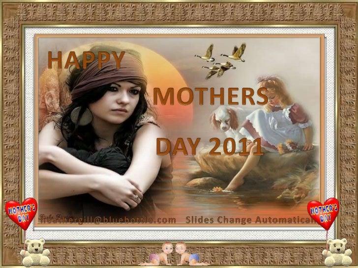 HAPPY <br />MOTHERS<br />DAY 2011<br />heathergill@bluebottle.com<br />Slides Change Automatically<br />