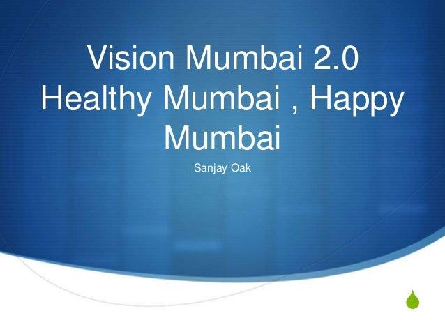 S Vision Mumbai 2.0 Healthy Mumbai , Happy Mumbai Sanjay Oak
