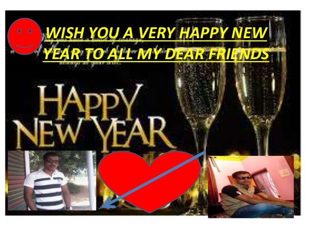 WISH YOU A VERY HAPPY NEW YEAR TO ALL MY DEAR FRIENDS