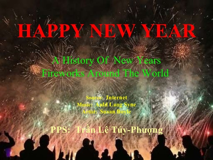HAPPY NEW YEAR Source:   Internet Music:  Auld Lang Syne Artist:   Susan Boyle PPS:  Trần Lê Túy-Phượng A History Of  New ...