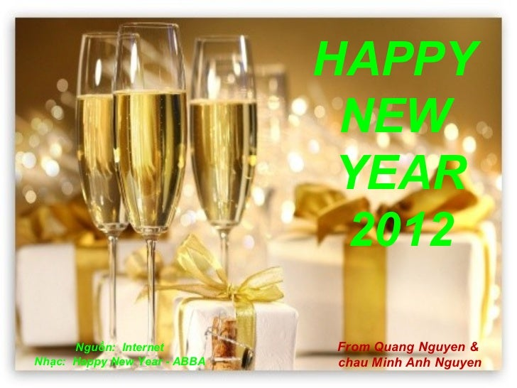 HAPPY  NEW  YEAR 2012 Nguồn:  Internet Nhạc:  Happy New Year - ABBA From Quang Nguyen &  chau Minh Anh Nguyen