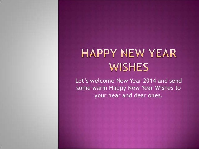 Let's welcome New Year 2014 and send some warm Happy New Year Wishes to your near and dear ones.