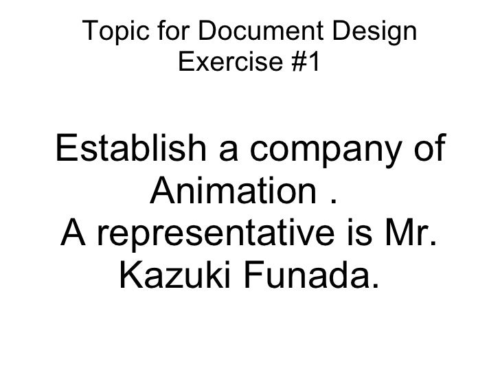 Topic for Document Design Exercise #1 Establish a company of Animation .  A representative is Mr. Kazuki Funada.
