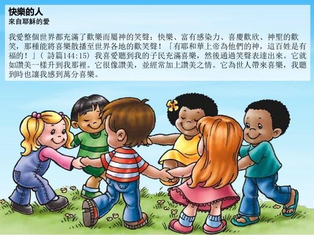 快樂的人 來自耶穌的愛 我愛整個世界都充滿了歡樂而屬神的笑聲:快樂、富有感染力、喜慶歡欣、神聖的歡 笑,那種能將喜樂散播至世界各地的歡笑聲!「有耶和華上帝為他們的神,這百姓是有 福的!」( 詩篇144:15) 我喜愛聽到我的子民充滿喜樂,然後通...