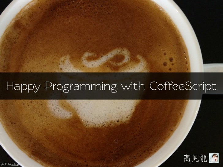 Happy Programming with CoffeeScript                                 高見見龍龍photo by yukop
