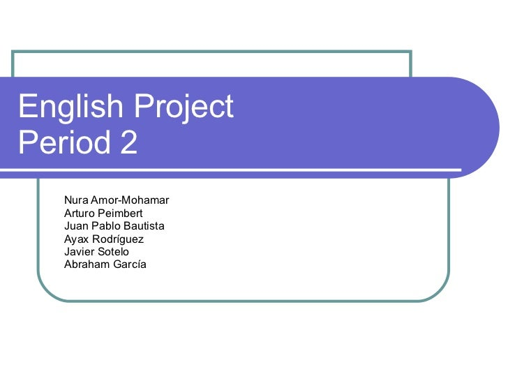 English Project  Period 2 Nura Amor-Mohamar  Arturo Peimbert Juan Pablo Bautista Ayax Rodríguez  Javier Sotelo Abraham Gar...