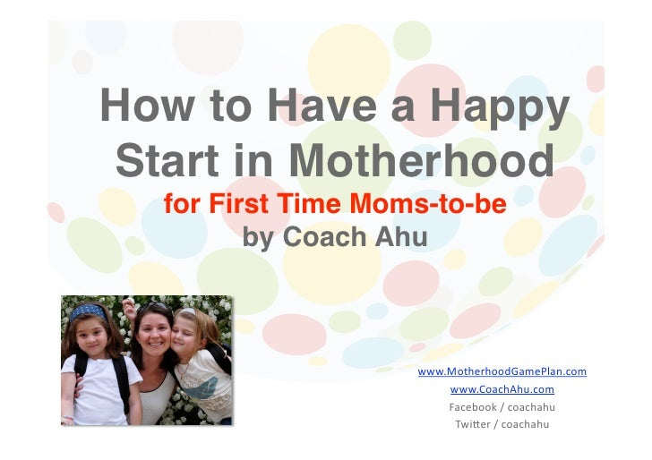 How to Have a HappyStart in Motherhood  for First Time Moms-to-be        by Coach Ahu                   www.MotherhoodG...