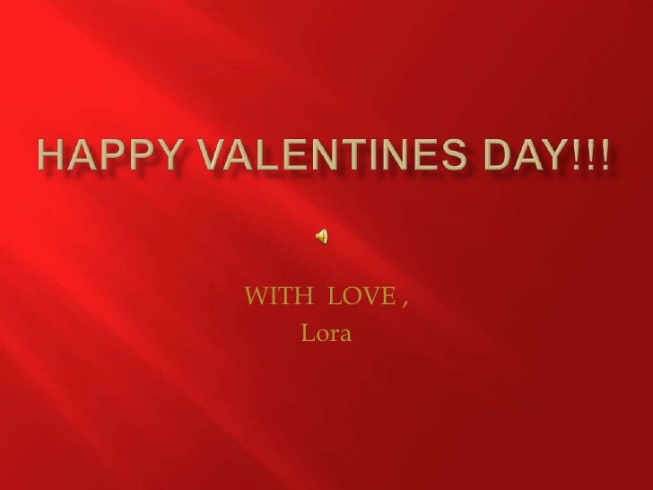 HAPPY VALENTINES DAY!!!<br />WITH  LOVE ,<br />Lora <br />