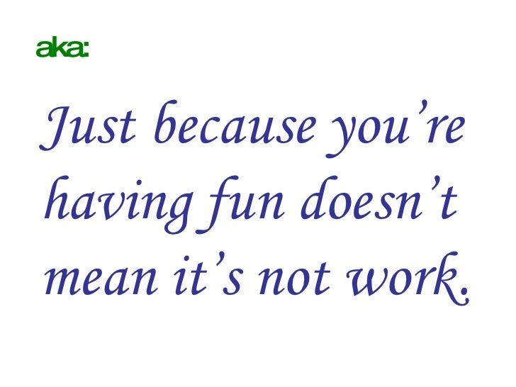 aka: Just because you're having fun doesn't mean it's not work.