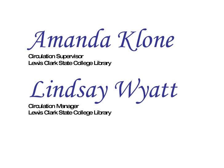 Amanda Klone Circulation Supervisor Lewis Clark State College Library Lindsay Wyatt   Circulation Manager  Lewis Clark Sta...