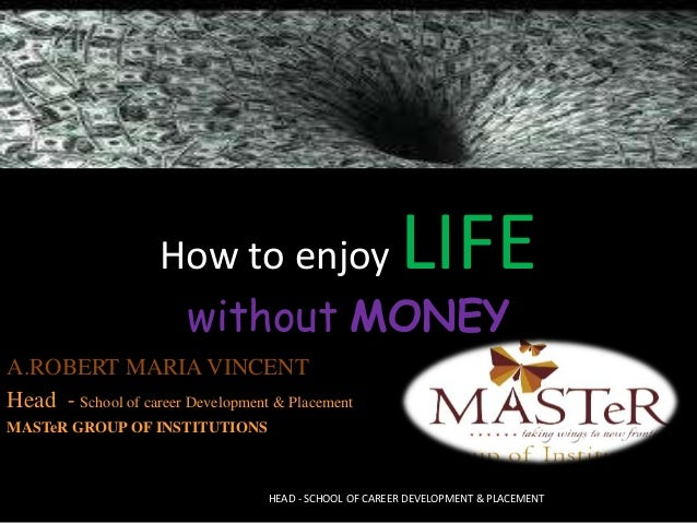 How to enjoy LIFE without MONEY HEAD - SCHOOL OF CAREER DEVELOPMENT & PLACEMENT A.ROBERT MARIA VINCENT Head - School of ca...