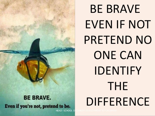 BE BRAVE EVEN IF NOT PRETEND NO ONE CAN IDENTIFY THE DIFFERENCEHEAD - SCHOOL OF CAREER DEVELOPMENT & PLACEMENT