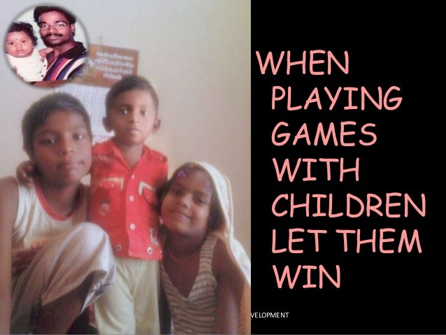 WHEN PLAYING GAMES WITH CHILDREN LET THEM WIN HEAD - SCHOOL OF CAREER DEVELOPMENT & PLACEMENT