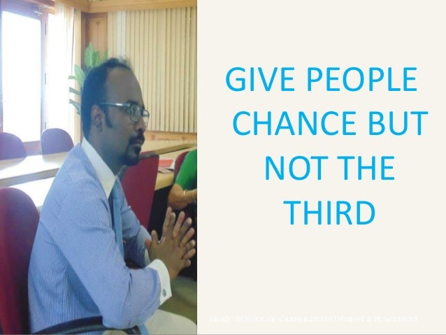 GIVE PEOPLE CHANCE BUT NOT THE THIRD HEAD - SCHOOL OF CAREER DEVELOPMENT & PLACEMENT